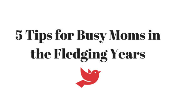 5 Tips for Busy Moms in the Fledging Years