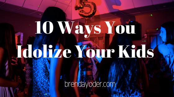 10 Ways You Idolize Your Kids